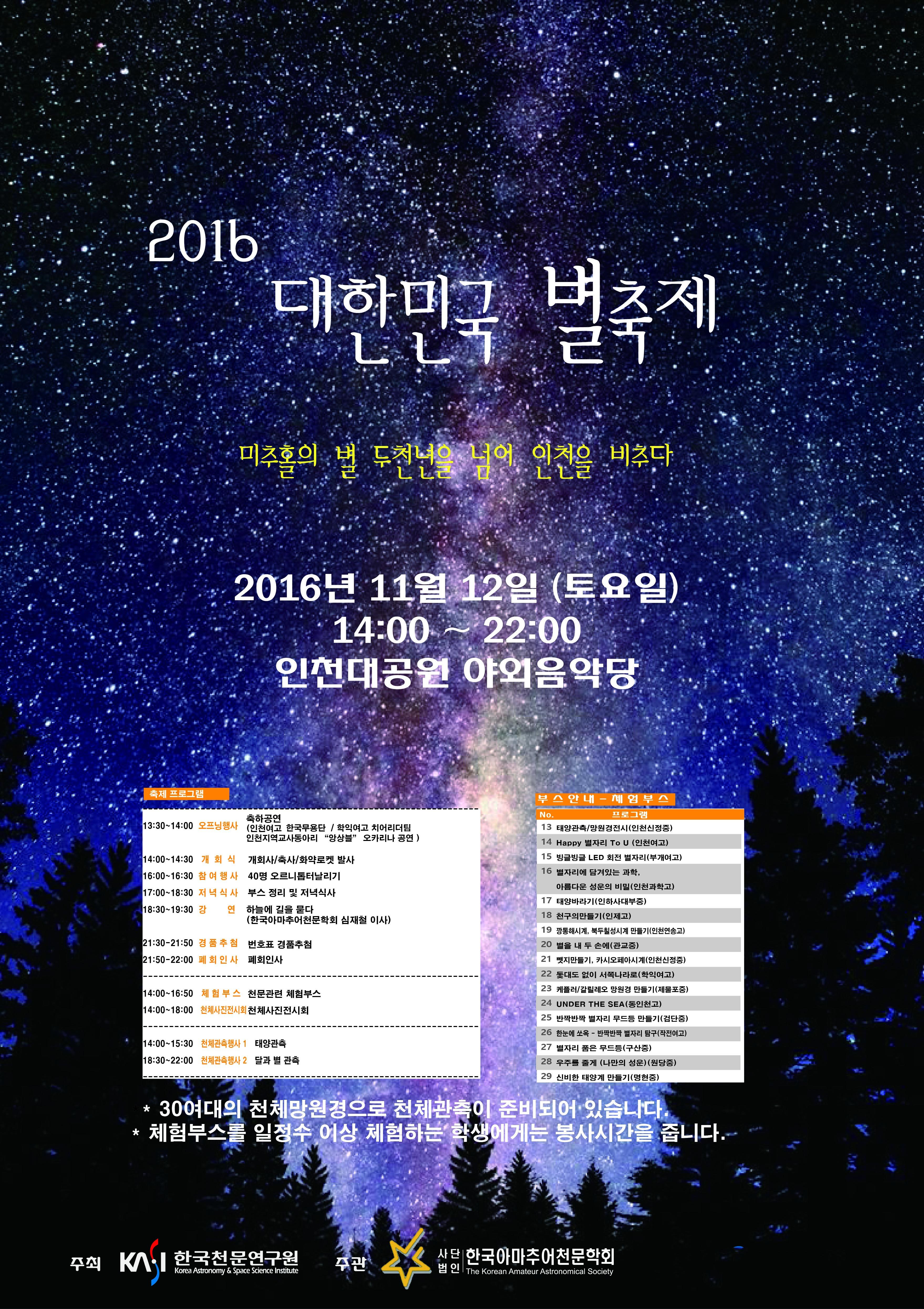 2016 대한민국 별축제, 미추홀의 별 두천년을 넘어 인천을 비추다, 2016년 11월 12일 토요일 14:00~22:00 인천대공원 야외음악당, 축제프로그램과 체험부스안내는 아래 콘텐츠 내용을 참고해주세요. 30여대의 천체망원경으로 천체관측이 준비되어있습니다. 체험부스를 일정수 이상 체험하는 학생에게는 봉사기간을 줍니다. 주최 한국천문연구원, 주관 사단법인 한국아마추어천문학회